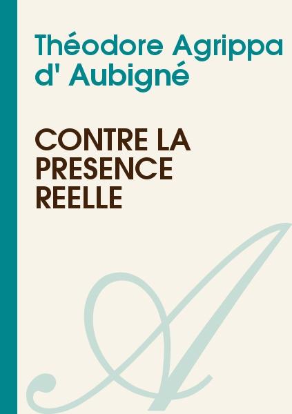 Théodore Agrippa d' Aubigné - Contre la présence réelle