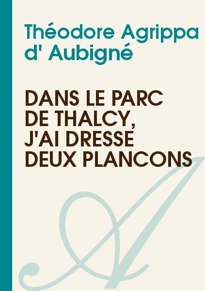 Théodore Agrippa d' Aubigné - Dans le parc de Thalcy, j'ai dressé deux plançons