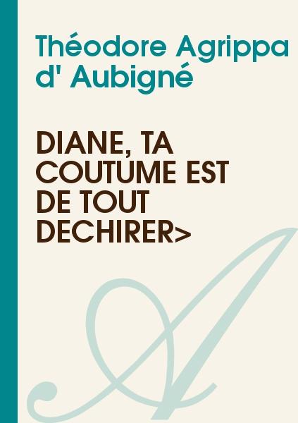 Théodore Agrippa d' Aubigné - Diane, ta coutume est de tout déchirer>