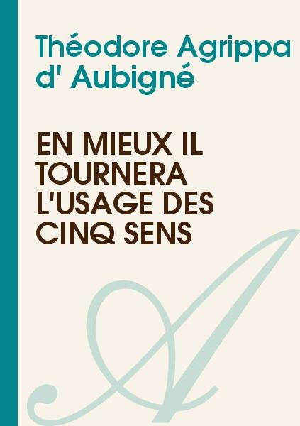 Théodore Agrippa d' Aubigné - En mieux il tournera l'usage des cinq sens