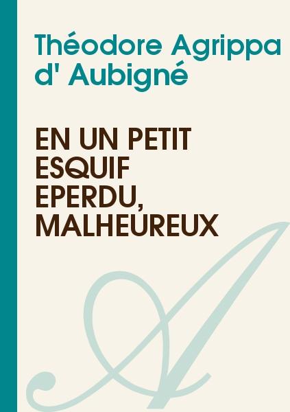 Théodore Agrippa d' Aubigné - En un petit esquif éperdu, malheureux