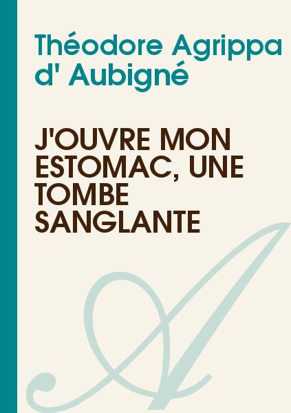 Théodore Agrippa d' Aubigné - J'ouvre mon estomac, une tombe sanglante