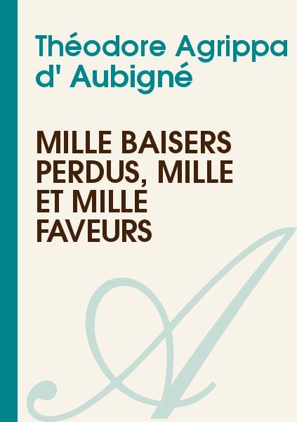 Théodore Agrippa d' Aubigné - Mille baisers perdus, mille et mille faveurs