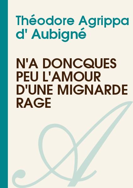 Théodore Agrippa d' Aubigné - N'a doncques peu l'amour d'une mignarde rage