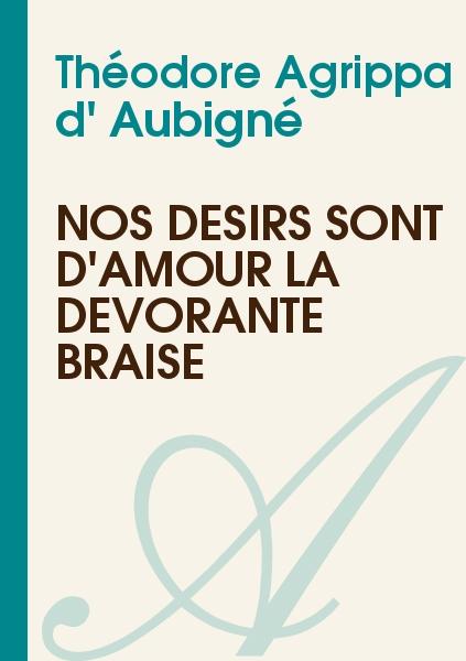 Théodore Agrippa d' Aubigné - Nos désirs sont d'amour la dévorante braise