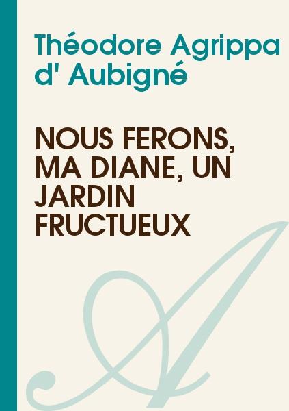 Théodore Agrippa d' Aubigné - Nous ferons, ma Diane, un jardin fructueux
