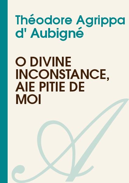 Théodore Agrippa d' Aubigné - Ô divine Inconstance, aie pitié de moi