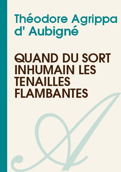 Théodore Agrippa d' Aubigné - Quand du sort inhumain les tenailles flambantes