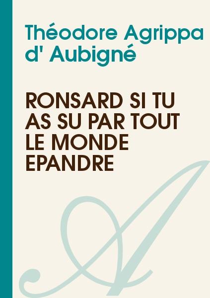 Théodore Agrippa d' Aubigné - Ronsard si tu as su par tout le monde épandre