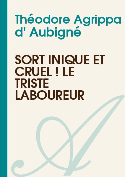 Théodore Agrippa d' Aubigné - Sort inique et cruel ! le triste laboureur