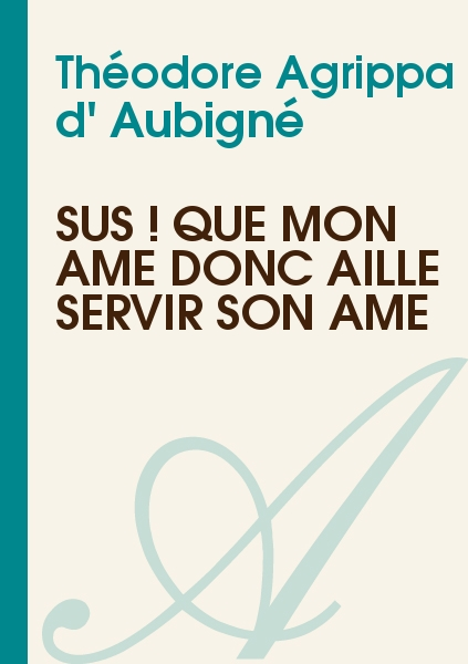 Théodore Agrippa d' Aubigné - Sus ! que mon âme donc aille servir son âme