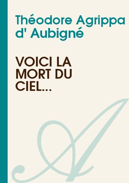 Théodore Agrippa d' Aubigné - Voici la mort du ciel...