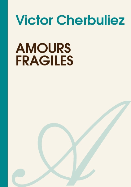 Victor Cherbuliez - Amours Fragiles
