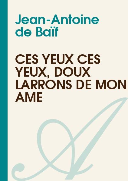Jean-Antoine de Baïf - Ces yeux ces yeux, doux larrons de mon âme