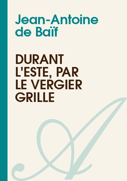 Jean-Antoine de Baïf - Durant l'esté, par le vergier grillé