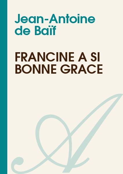 Jean-Antoine de Baïf - Francine a si bonne grace