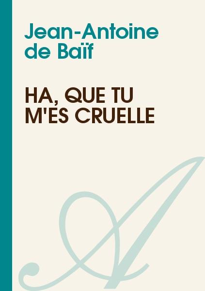 Jean-Antoine de Baïf - Ha, que tu m'es cruelle