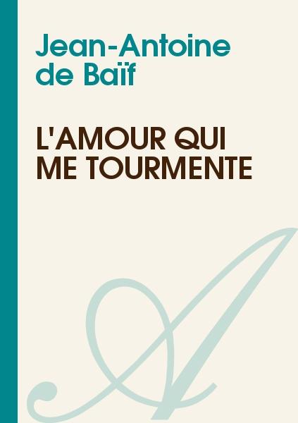 Jean-Antoine de Baïf - L'Amour qui me tourmente