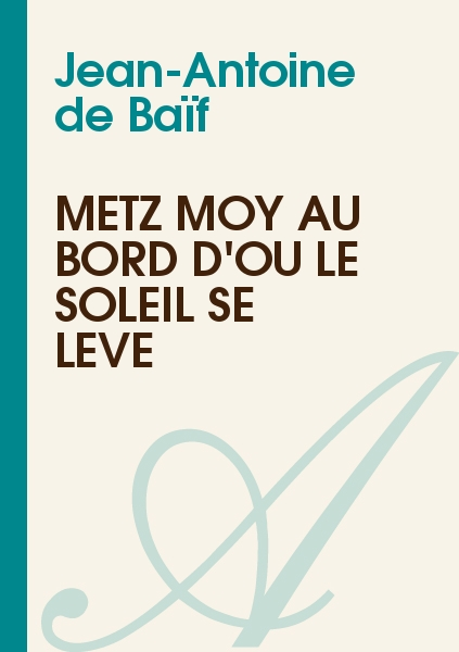 Jean-Antoine de Baïf - Metz moy au bord d'ou le soleil se lève