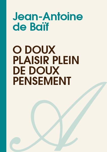 Jean-Antoine de Baïf - Ô doux plaisir plein de doux pensement