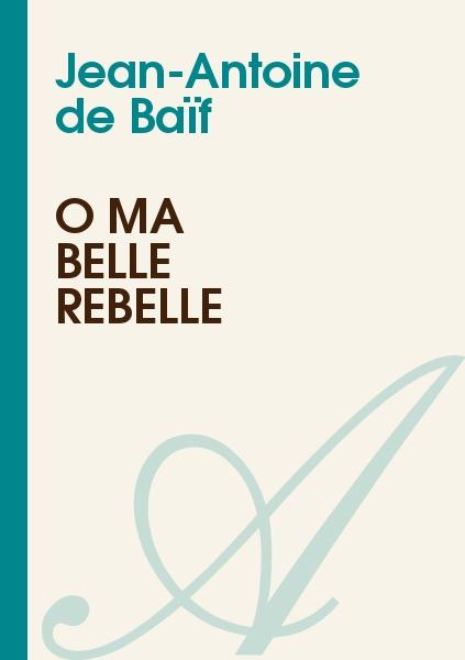 Jean-Antoine de Baïf - Ô ma belle rebelle