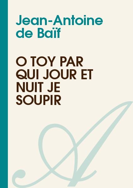 Jean-Antoine de Baïf - Ô Toy par qui jour et nuit je soupir