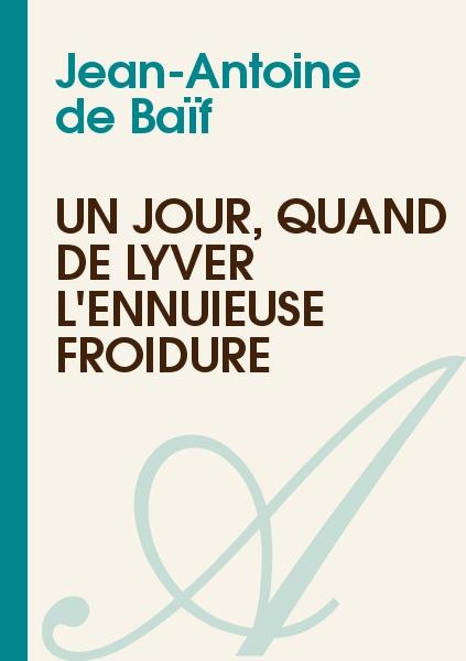 Jean-Antoine de Baïf - Un jour, quand de lyver l'ennuieuse froidure