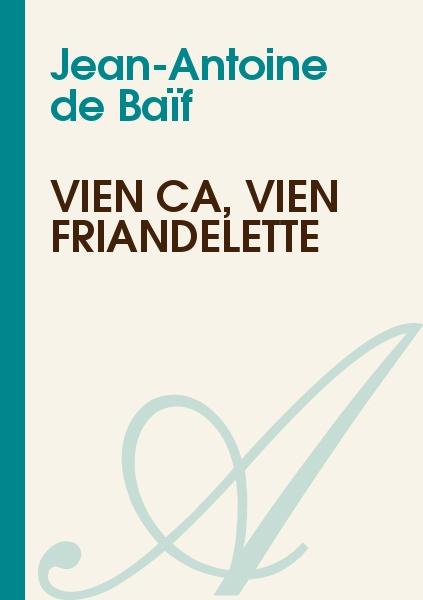 Jean-Antoine de Baïf - Vien ça, vien friandelette