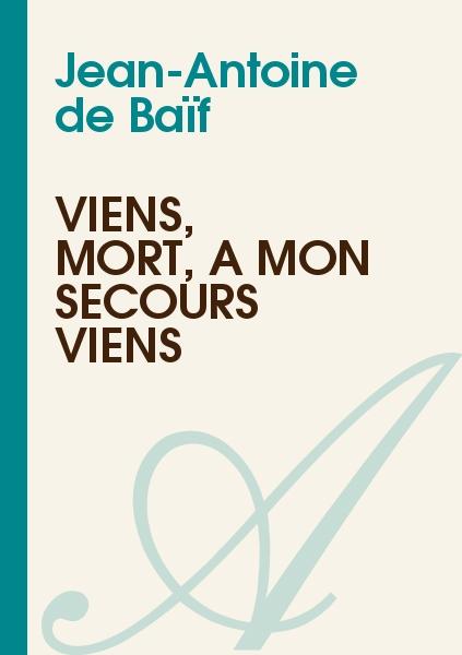 Jean-Antoine de Baïf - Viens, mort, à mon secours viens