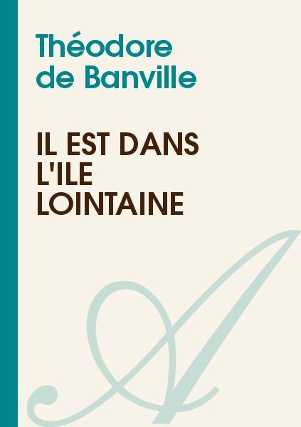 Théodore de Banville - Il est dans l'île lointaine