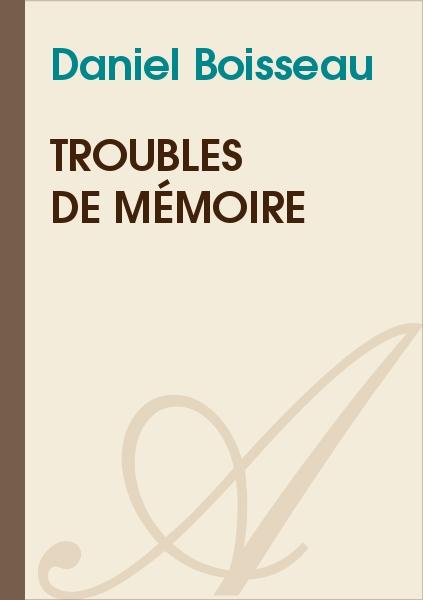 Troubles de mémoire (Daniel Boisseau) - texte intégral - Nouvelles ...