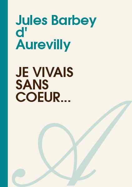 Jules Barbey d' Aurevilly - Je vivais sans coeur...