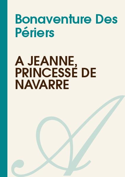 Bonaventure Des Périers - A Jeanne, princesse de Navarre