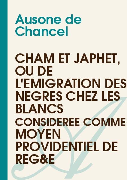 Ausone de Chancel - Cham et Japhet, ou De l'émigration des nègres chez les blancs considérée comme moyen providentiel de rég&e