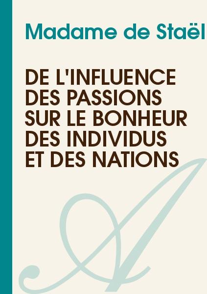 Madame de Staël - De l'Influence des Passions sur le Bonheur des Individus et des Nations