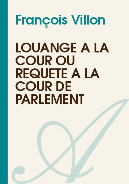 François Villon - Louange à la Cour ou requête à la Cour de Parlement