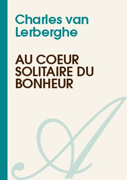 Charles van Lerberghe - Au coeur solitaire du bonheur