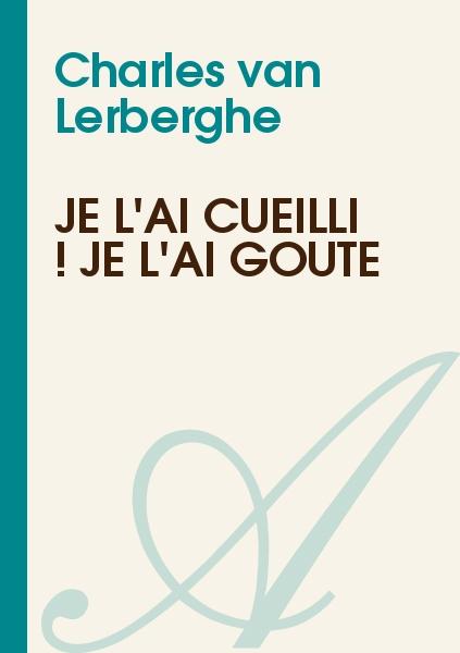 Charles van Lerberghe - Je l'ai cueilli ! je l'ai goûté