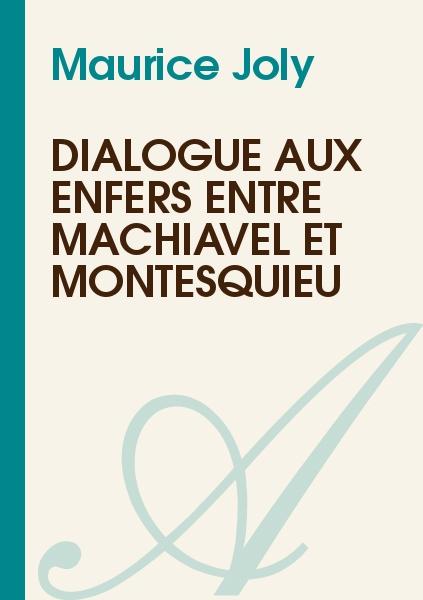 Dialogue aux enfers entre Machiavel et Montesquieu - Maurice Joly
