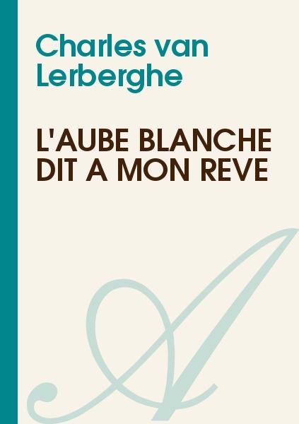 Charles van Lerberghe - L'aube blanche dit à mon rêve