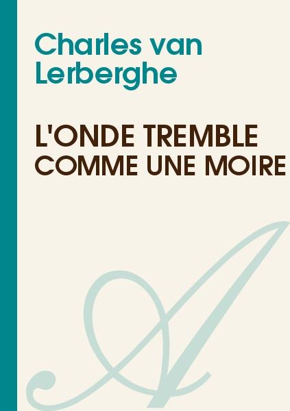 Charles van Lerberghe - L'onde tremble comme une moire