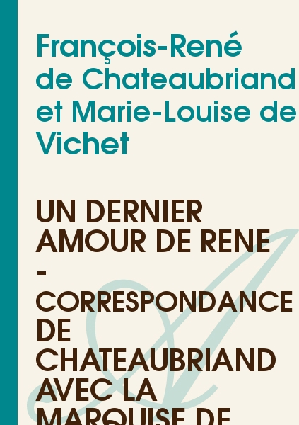 François-René de Chateaubriand et Marie-Louise de Vichet - Un dernier amour de René - Correspondance de Chateaubriand avec la marquise de V...